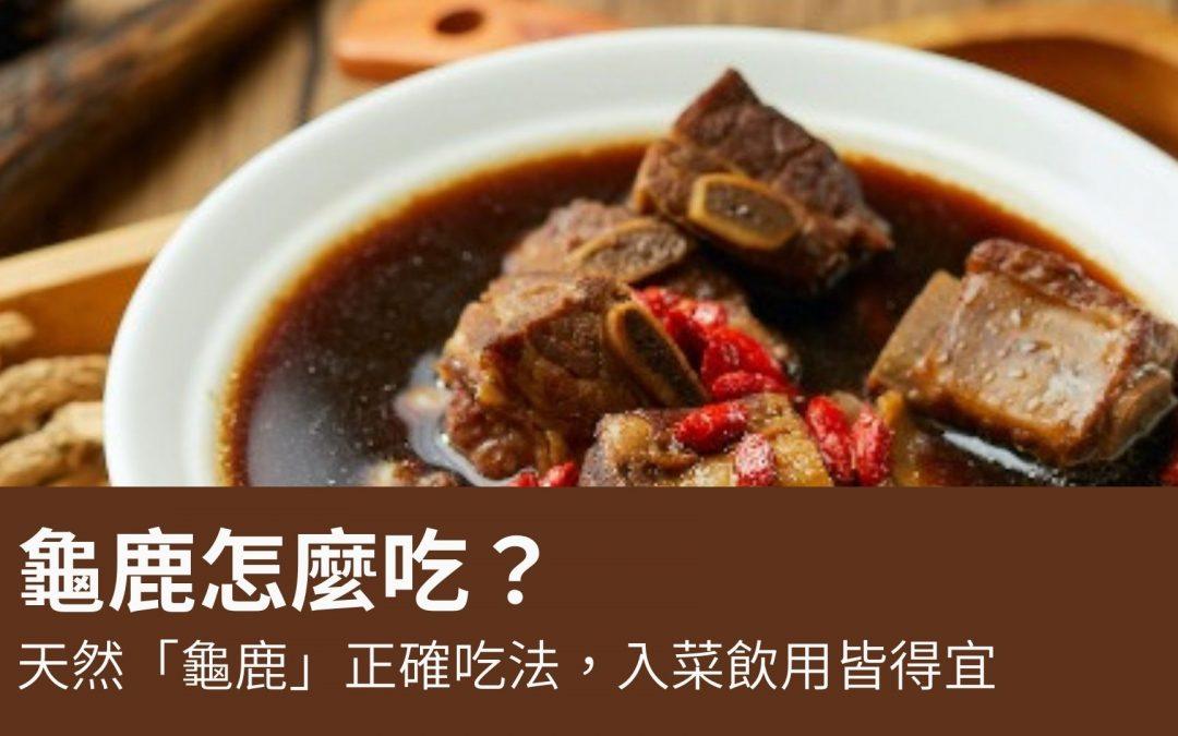 龜鹿怎麼吃?天然「龜鹿」正確吃法,入菜飲用皆得宜